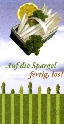 Auf die Spargel, fertig, los!: Die 90 besten Spargelrezepte von Rhein, Main, Mosel und aus der Pfalz